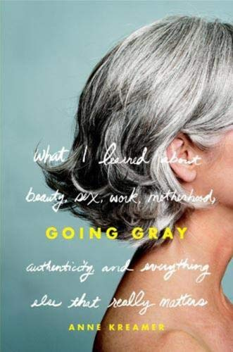 9780316166614: Going Gray: What I Learned about Beauty, Sex, Work, Motherhood, Authenticity, and Everything Else That Really Matters