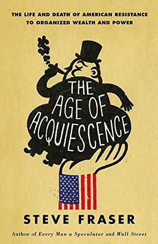 9780316185431: The Age of Acquiescence: The Life and Death of American Resistance to Organized Wealth and Power