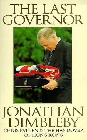 The Last Governor: Chris Patten and the: Dimbleby, Jonathan