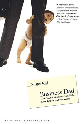 Business Dad: How Good Businessmen Can Make Great Fathers (and Vice Versa): Hirschfeld, Tom; ...