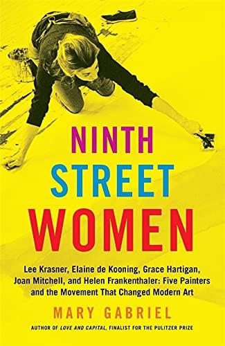 9780316226172: Ninth Street Women: Lee Krasner, Elaine de Kooning, Grace Hartigan, Joan Mitchell, and Helen Frankenthaler: Five Painters and the Movement That Changed Modern Art