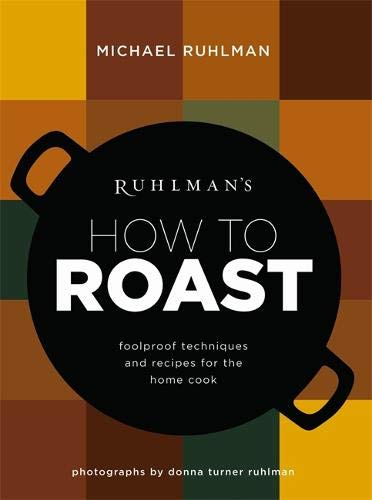 Ruhlman's How to Roast: Foolproof Techniques and Recipes for the Home Cook: Ruhlman, Michael
