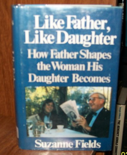 Like Father, Like Daughter: How Father Shapes the Woman His Daughter Becomes: Fields, Suzanne