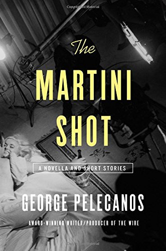 The Martini Shot: A Novella and Stories: Pelecanos, George
