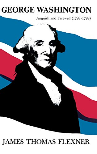 George Washington: Anguish and Farewell 1793-1799 - Volume IV: James Thomas Flexner