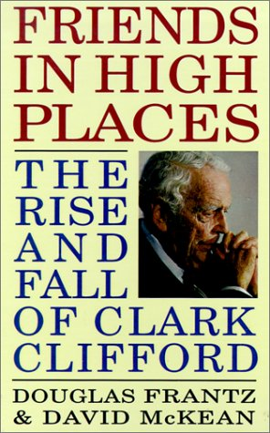 Friends in High Places: The Rise and Fall of Clark Clifford: Frantz, Douglas;McKean, David