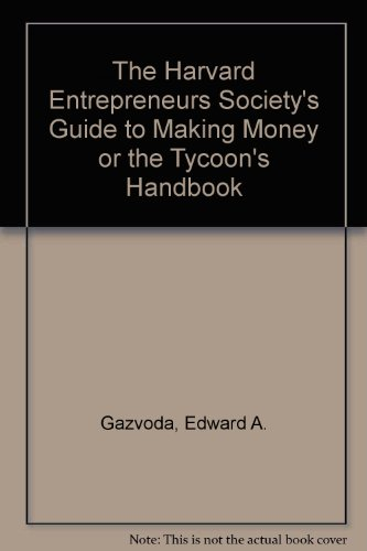 The Harvard Entrepreneurs Societys Guide to Making Money or the Tycoons Handbook