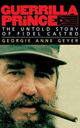 Guerrilla Prince: The Untold Story of Fidel Castro: Georgie Anne Geyer