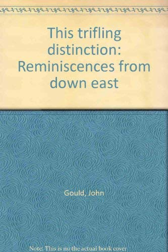 This Trifling Distinction: Reminiscences from Down East: Gould, John