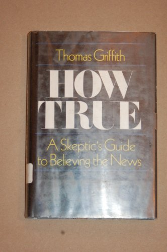 How true: a skeptic's guide to believing the news: Griffith, Thomas