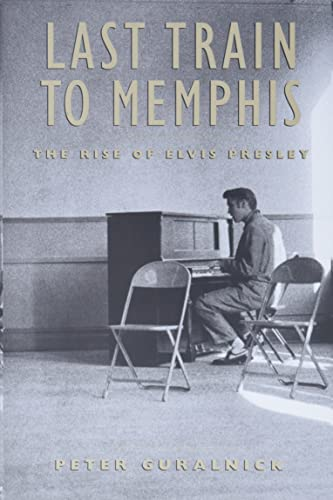 Last Train to Memphis: The Rise of: Peter Guralnick