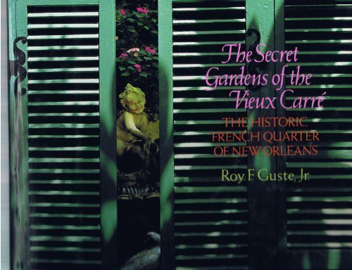 The Secret Gardens of the Vieux Carre: The Historic French Quarter of New Orleans: Roy F. Guste