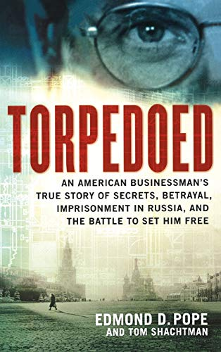 Torpedoed: An American Businessman's True Story of Secrets, Betrayal, Imprisonment in Russia, ...