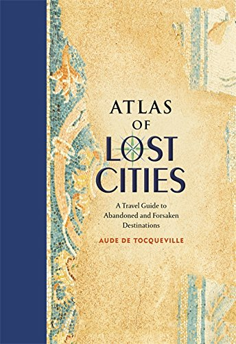 9780316352024: Atlas of Lost Cities: A Travel Guide to Abandoned and Forsaken Destinations