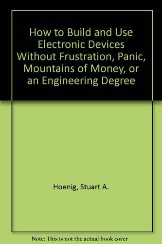 9780316368070: How to Build and Use Electronic Devices Without Frustration, Panic, Mountains of Money, or an Engineering Degree