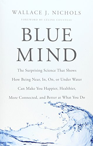 9780316371483: Blue Mind: The Surprising Science That Shows How Being Near, In, On, or Under Water Can Make You Happier, Healthier, More Connected, and Better at What You Do