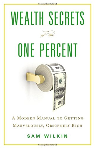 9780316378932: Wealth Secrets of the One Percent: A Modern Manual to Getting Marvelously, Obscenely Rich
