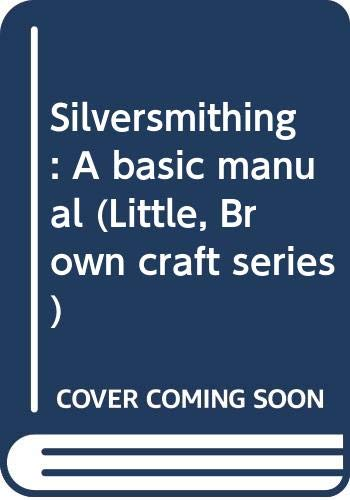 9780316381512: Silversmithing: A basic manual (Little, Brown craft series)