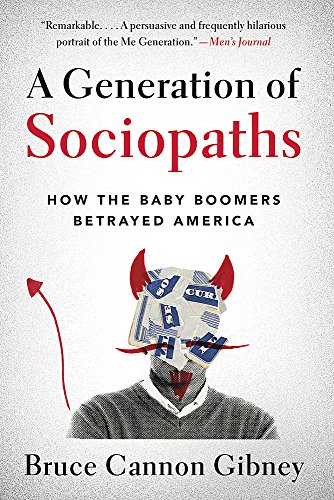 A Generation of Sociopaths: How the Baby Boomers Betrayed America: Bruce Cannon Gibney
