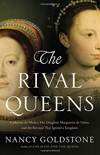 9780316409650: The Rival Queens: Catherine de' Medici, Her Daughter Marguerite de Valois, and the Betrayal that Ignited a Kingdom