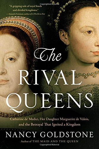 The Rival Queens: Catherine de' Medici, Her Daughter Marguerite de Valois, and the Betrayal ...
