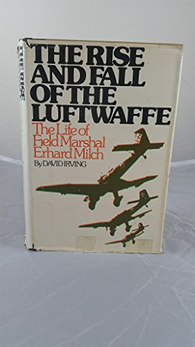 The Rise and Fall of the Luftwaffe: The Life of Field Marshall Erhard Milch: David Irving