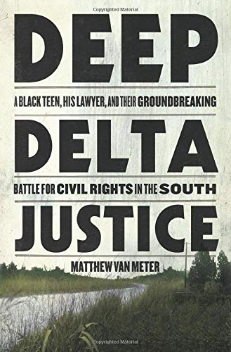 Book Cover: Deep Delta Justice: A Black Teen, His Lawyer, and Their Groundbreaking Battle for Civil Rights in the South
