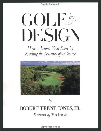 Golf By Design How to Lower Your Score by Reading the Features of the Course: Jones, Robert Trent ...