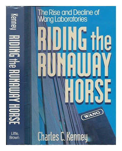 Riding the Runaway Horse: The Rise and Decline of Wang Laboratories: Kenney, Charles C.