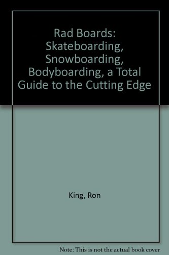Rad Boards: Skateboarding, Snowboarding, Bodyboarding, a Total Guide to the Cutting Edge: King, Ron