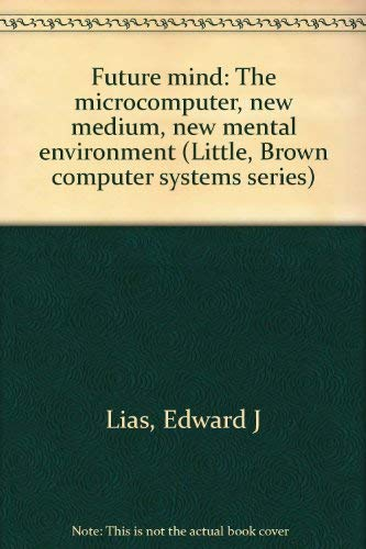 9780316524216: Future mind: The microcomputer, new medium, new mental environment (Little, Brown computer systems series)