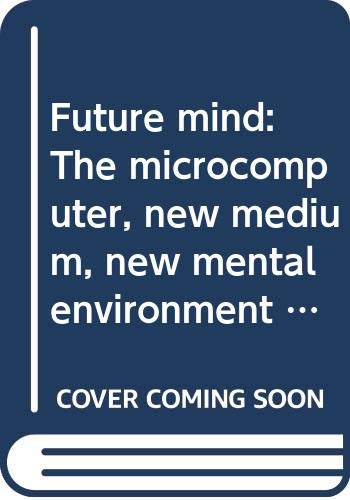 9780316524223: Future mind: The microcomputer, new medium, new mental environment (Little, Brown computer systems series)