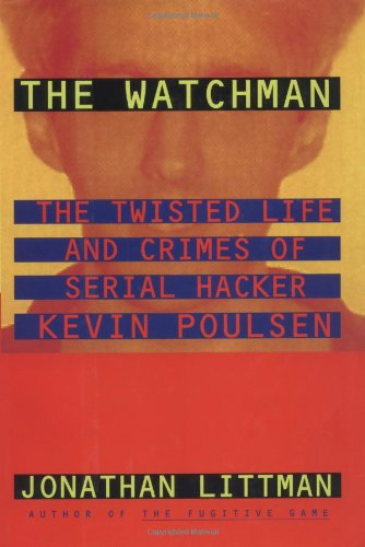 The Watchman: The Twisted Life and Crimes of Serial Hacker Kevin Poulsen: Littman, Jonathan