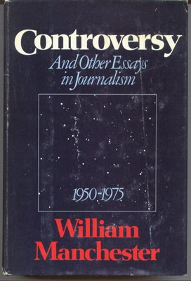Controversy and other essays in journalism, 1950-1975: Manchester, William Raymond