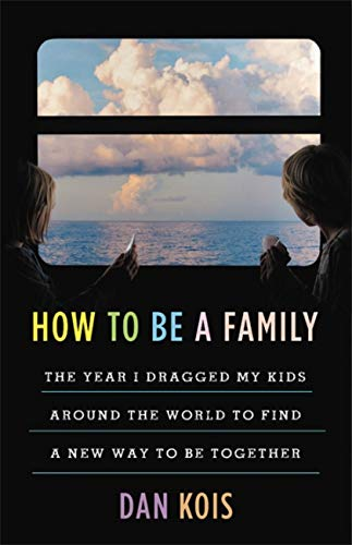 Book Cover: How to Be a Family: The Year I Dragged My Kids Around the World to Find a New Way to Be Together