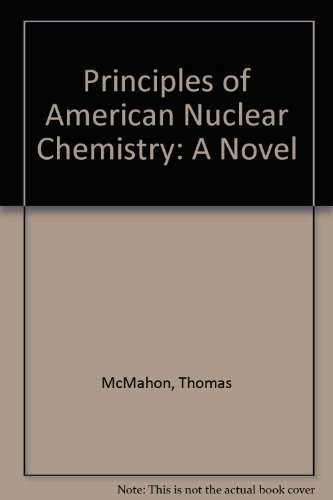 PRINCIPLES OF AMERICAN NUCLEAR CHEMISTRY: A Novel.: McMahon, Thomas.