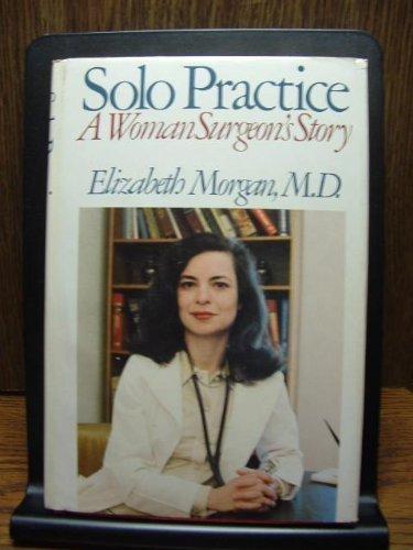 Solo practice: A woman surgeon's story: Morgan, Elizabeth