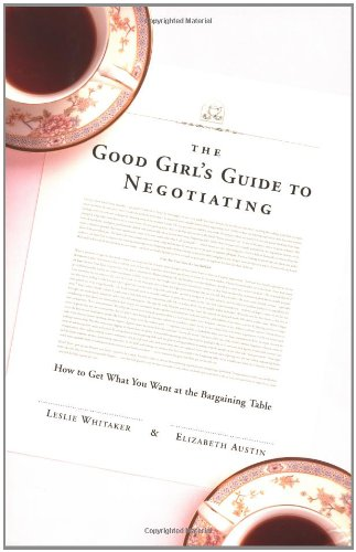 The Good Girl's Guide to Negotiating: How to Get What You Want at the Bargaining Table: ...