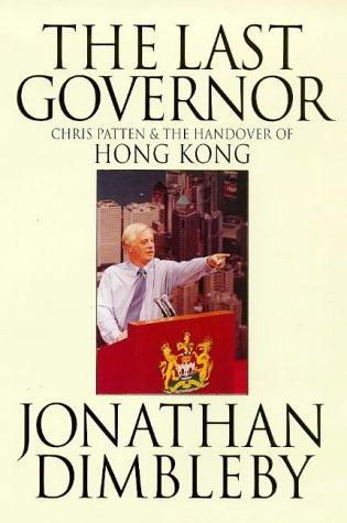 The Last Governor - Chris Patten and the Handover of Hong Kong: Jonathan Dimbleby