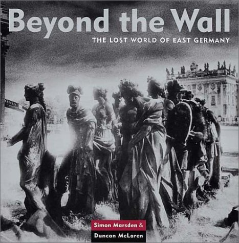 Beyond the Wall: The Lost World of East Germany: Marsden, Simon (photographs) and Duncan McLaren (...