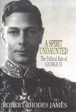 A Spirit Undaunted - The Political Role Of George VI: Robert Rhodes James
