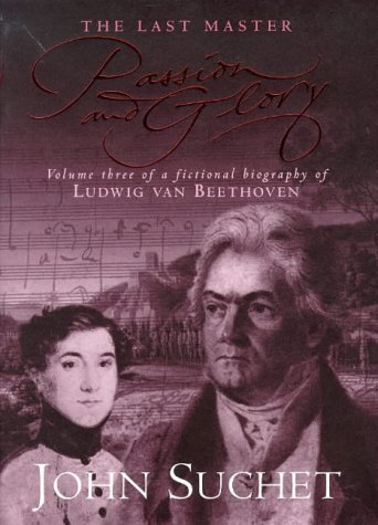 PASSION AND GLORY The Last Master Volume Three of a Fictional Biography of Ludwig Van Beethoven (...