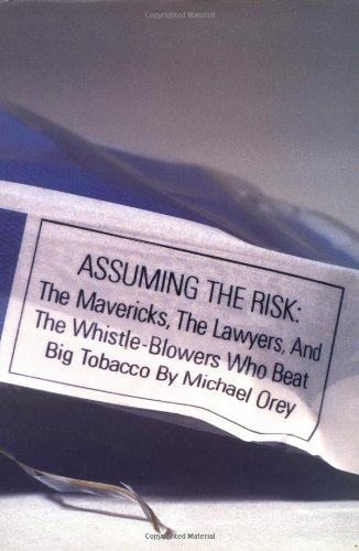 Assuming the Risk : The Mavericks, the Lawyers, and the Whistle-Blowers Who Beat Big Tobacco: Orey,...