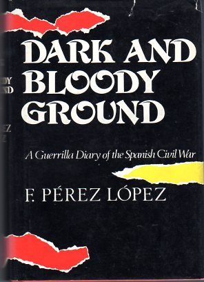 DARK AND BLOODY GROUND: A GUERRILLA DIARY OF THE SPANISH CIVIL WAR.: Lopez, F. Perez