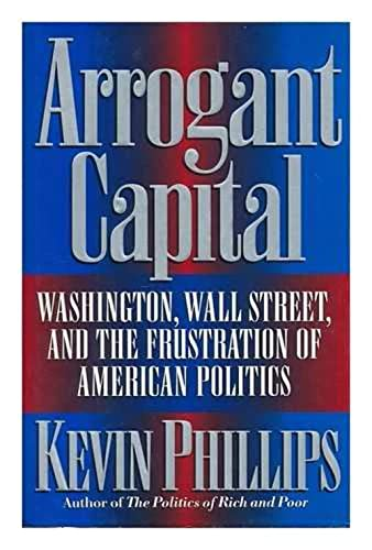 Arrogant Capital: Washington, Wall Street, and the Frustration of American Politics: Phillips, ...