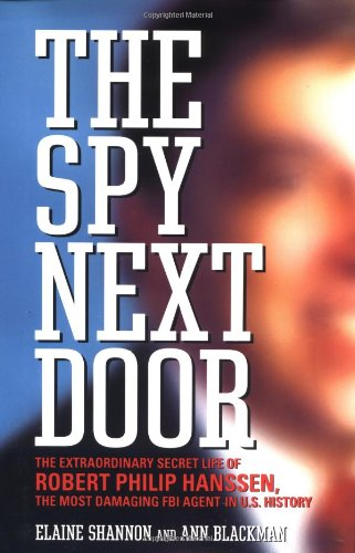 The Spy Next Door: The Extraordinary Secret Life of Robert Philip Hanssen, the Most Damaging FBI Agent in U.S. History (0316718211) by Shannon, Elaine; Blackman, Ann