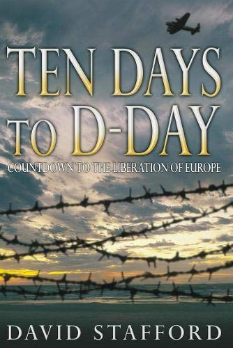 Ten Days to D-Day: Countdown to the Liberation of Europe: Stafford, David