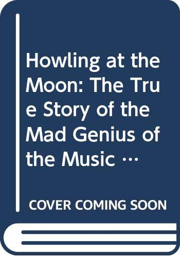 9780316725668: Howling At The Moon: The True Story of the Mad Genius of the Music World
