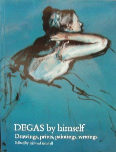 Degas by Himself Drawings, Prints, Paintings, Writings