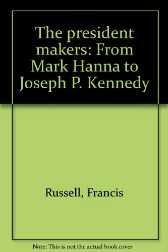 The President Makers: From Mark Hanna to Joseph P. Kennedy
